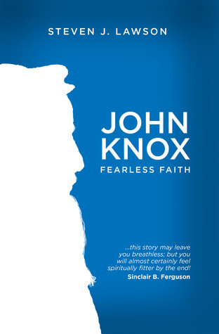 John Knox: Fearless Faith  by  Steven J. Lawson