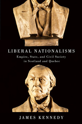 Liberal Nationalisms: Empire, State, and Civil Society in Scotland and Quebec James Kennedy