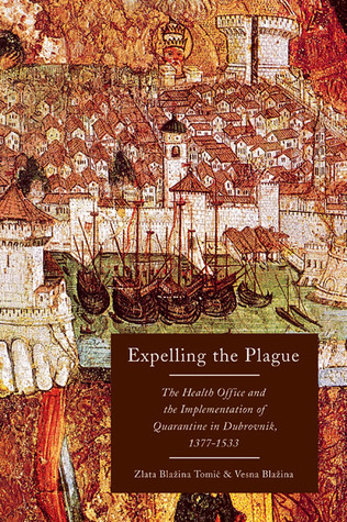 Expelling the Plague: The Health Office and the Implementation of Quarantine in Dubrovnik, 1377-1533 Zlata Blažina Tomic