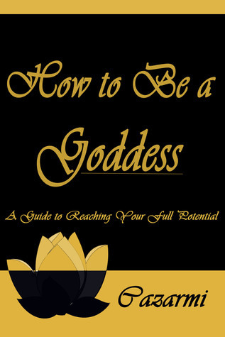 How to Be a Goddess: A Guide to Reaching Your Full Potential Cazarmi