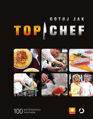 Gotuj jak Top Chef. 100 mistrzowskich przepisów  by  Opracowanie zbiorowe