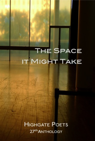 The Space it Might Take, 27th Anthology of the Highgate Poets Anne Ballard