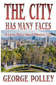 The City Has Many Faces, a love story about Mexico City  by  George Polley