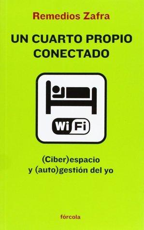 Un cuarto propio conectado (Ciber)espacio y (auto)gestión del yo  by  Remedios Zafra