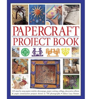 Papercraft Project Book: 125 Step-By-Step Papier-Mache, Decoupage, Paper Cutting, Collage, Decorative Effects & Paper Construction Projects Shown in 700 Photographs Lucy Painter