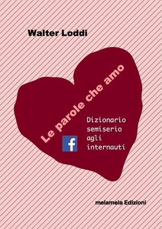 Le parole che amo: Dizionario semiserio agli internauti  by  Walter Loddi