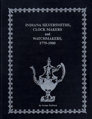 Indiana Silversmiths, Clock Makers and Watchmakers, 1779-1900 Jerome Redfearn