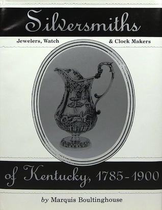 Silversmiths, Jewelers, Clock and Watch Makers of Kentucky, 1785-1900  by  Marquis Boultinghouse
