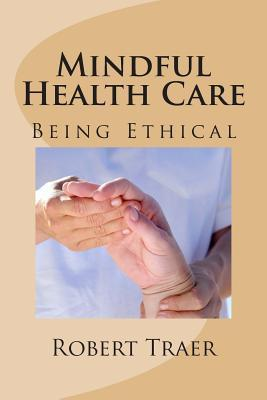 Mindful Health Care: Being Ethical Robert Traer