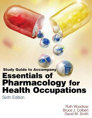 Study Guide for Woodrow/Colbert/Smiths Essentials of Pharmacology for Health Occupations  by  Ruth Woodrow