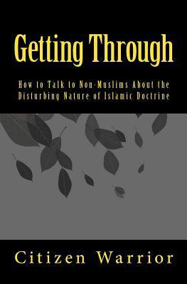 Getting Through: How to Talk to Non-Muslims about the Disturbing Nature of Islam  by  Citizen Warrior