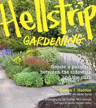 Hellstrip Gardening: Create a Paradise Between the Sidewalk and the Curb  by  Evelyn J. Hadden