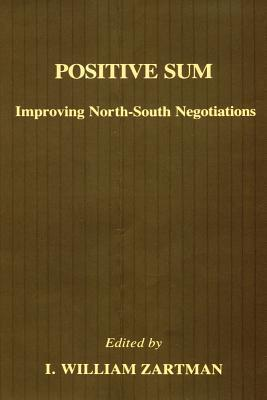Positive Sum: Improving North-South Negotiations  by  I. William Zartman