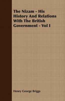 The Nizam - His History and Relations with the British Government - Vol I Henry George Briggs