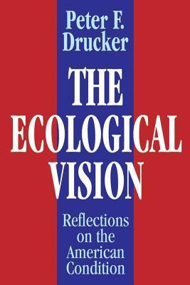 The Ecological Vision: Reflections on the American Condition Peter F. Drucker