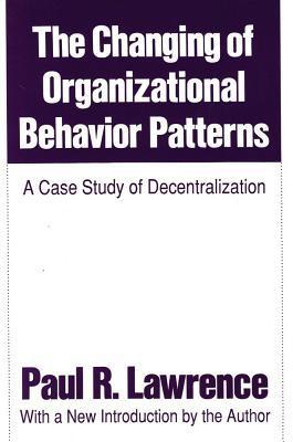 The Changing of Organizational Behavior Patterns: A Case Study of Decentralization Paul R. Lawrence