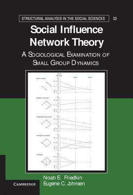 Social Influence Network Theory: A Sociological Examination of Small Group Dynamics Noah E. Friedkin