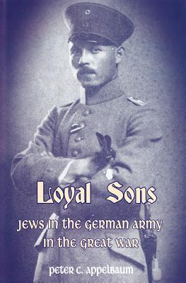 Loyalty Betrayed: Jewish Chaplains in the Germany Army During the First World War Peter C Appelbaum