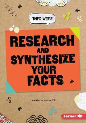 Research and Synthesize Your Facts  by  Valerie Bodden