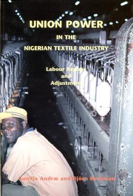 Union Power in the Nigerian Textile Industry: Labor Regime and Adjustment  by  Gunilla Andrae