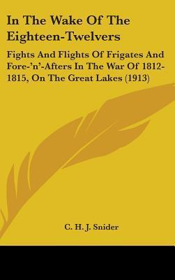 In the Wake of the Eighteen-Twelvers: Fights and Flights of Frigates and Fore-N-Afters in the War of 1812-1815, on the Great Lakes (1913) C.H.J. Snider