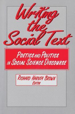 Writing the Social Text: Poetics and Politics in Social Science Discourse  by  Richard Harvey Brown