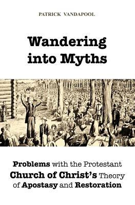 Wandering Into Myths: Problems with the Protestant Church of Christs Theory of Apostasy and Restoration  by  Patrick Vandapool