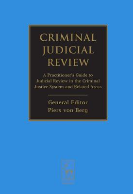 Criminal Judicial Review: A Practitioners Guide to Judicial Review in the Criminal Justice System and Related Areas Piers Von Berg