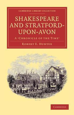Shakespeare and Stratford-Upon-Avon: A Chronicle of the Time Robert Hunter