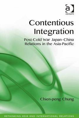 Contentious Integration: Post-Cold War Japan-China Relations in the Asia-Pacific  by  Chien-peng Chung