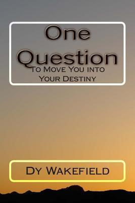 One Question: To Move You Into Your Destiny Dy Wakefield