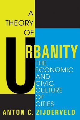 A Theory of Urbanity: The Economic and Civic Culture of Cities Anton C. Zijderveld