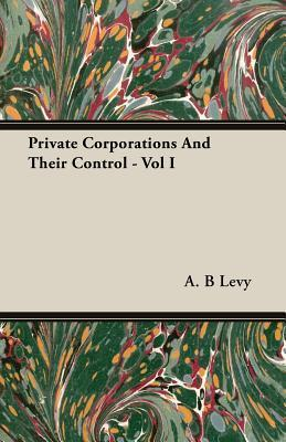 Private Corporations And Their Control   Vol I  by  A.B. Levy
