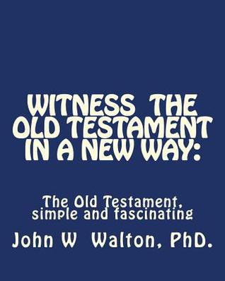 Witness the Old Testament in a New Way.: Amazing Characters and Events Come Alive  by  John W. Walton