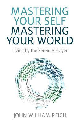 Mastering Your Self, Mastering Your World: Living  by  the Serenity Prayer by John William Reich