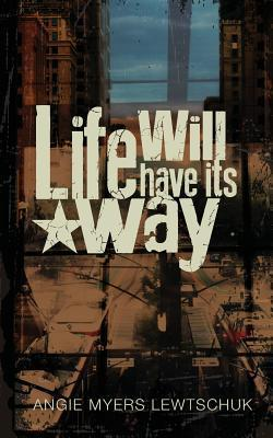 Life Will Have Its Way Angie Myers Lewtschuk