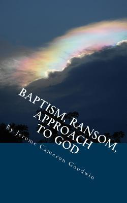 Baptism, Ransom, Approach to God: All the Bible Teaches about Jerome Cameron Goodwin