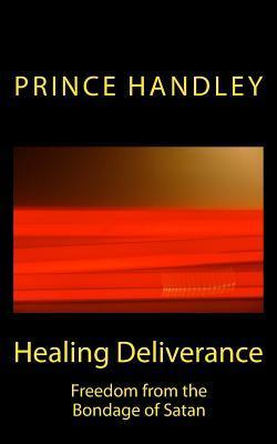 Healing Deliverance: Freedom from the Bondage of Satan  by  Prince Handley