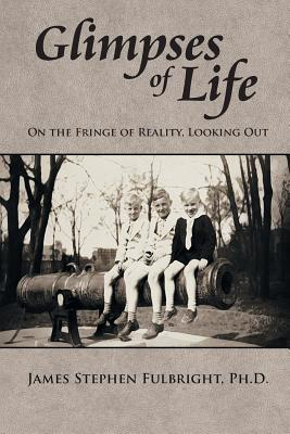 Glimpses of Life: On the Fringe of Reality, Looking Out James Stephen Fulbright