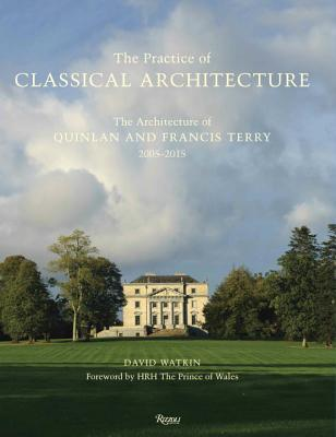 The Practice of Classical Architecture: The Architecture of Quinlan and Francis Terry, 2005-2015  by  David Watkin
