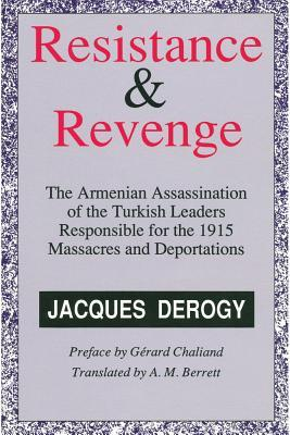 Resistance and Revenge: The Armenian Assassination of Turkish Leaders Responsible for the 1915 Massacres and Deportations Jacques Derogy