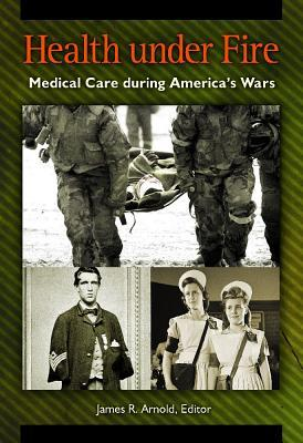 Health Under Fire: Medical Care During Americas Wars  by  James R Arnold