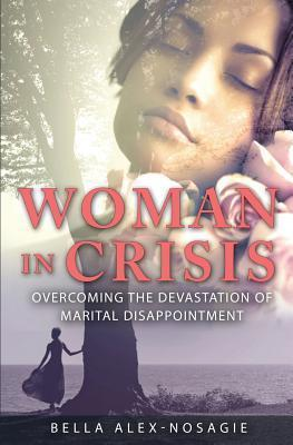 Woman in Crisis Overcoming the Devastation of Marital Disappointment  by  Bella Alex-Nosagie