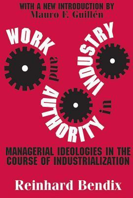 Work and Authority in Industry: Managerial Ideologies in the Course of Industrialization  by  Reinhard Bendix