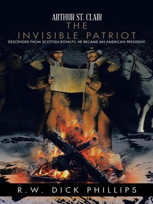 Arthur St. Clair: The Invisible Patriot R W Dick Phillips