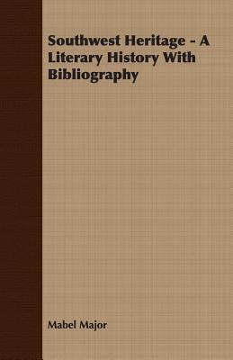 Southwest Heritage   A Literary History With Bibliography  by  Mabel Major