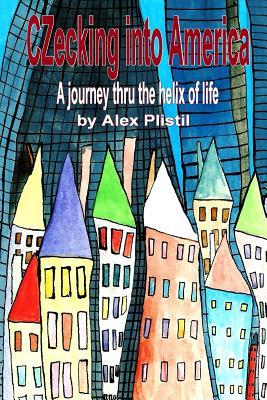 Czecking Into America: A Journey Thru the Helix of Life  by  Alex Plistil