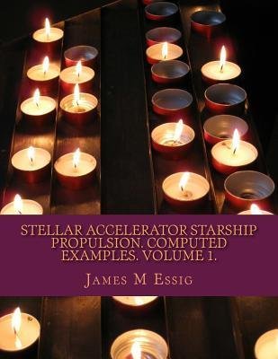 Stellar Accelerator Starship Propulsion. Computed Examples. Volume 1.  by  James M. Essig