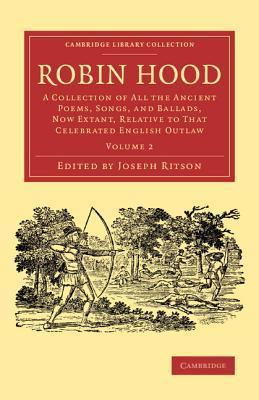 Robin Hood: Volume 2: A Collection of All the Ancient Poems, Songs, and Ballads, Now Extant, Relative to That Celebrated English Outlaw  by  John Ritson