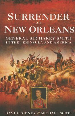 Surrender at New Orleans: General Sir Harry Smith in the Peninsula and America  by  David Rooney